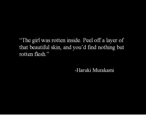 """Beautiful, Girl, and Skin: """"The girl was rotten inside. Peel off a layer of  that beautiful skin, and you'd find nothing but  rotten flesh.""""  -Haruki Murakami"""