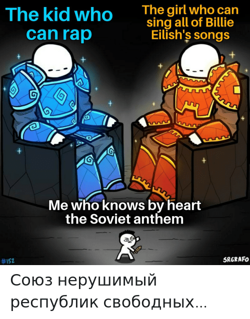 Anthem: The girl who can  sing all of Billie  Eilish's songs  The kid who  can rap  Me who knows by heart  the Soviet anthem  SRGRAFO  Союз нерушимый республик свободных…