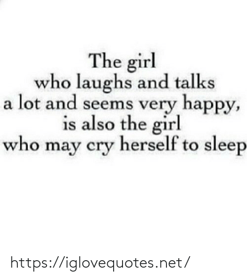 Herself: The girl  who laughs and talks  a lot and seems very happy,  is also the girl  who may cry herself to sleep https://iglovequotes.net/