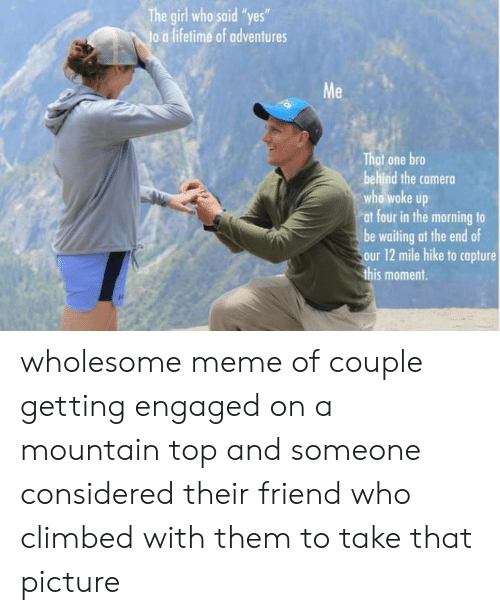 """Meme, Camera, and Girl: The girl who said """"yes""""  o a lifetime of adventures  Me  That one bro  behind the camera  who woke up  at four in the morning to  be waiting at the end of  our 12 mile hike to capture  this moment. wholesome meme of couple getting engaged on a mountain top and someone considered their friend who climbed with them to take that picture"""