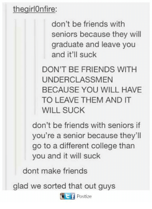College, Dank, and Friends: the girlOnfire:  don't be friends with  seniors because they will  graduate and leave you  and it'll suck  DON'T BE FRIENDS WITH  UNDERCLASSMEN  BECAUSE YOU WILL HAVE  TO LEAVE THEM AND IT  WILL SUCK  don't be friends with seniors if  you're a senior because they'll  go to a different college than  you and it will suck  dont make friends  glad we sorted that out guys  Postize