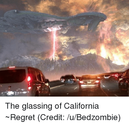 glassing: The glassing of California ~Regret (Credit: /u/Bedzombie)