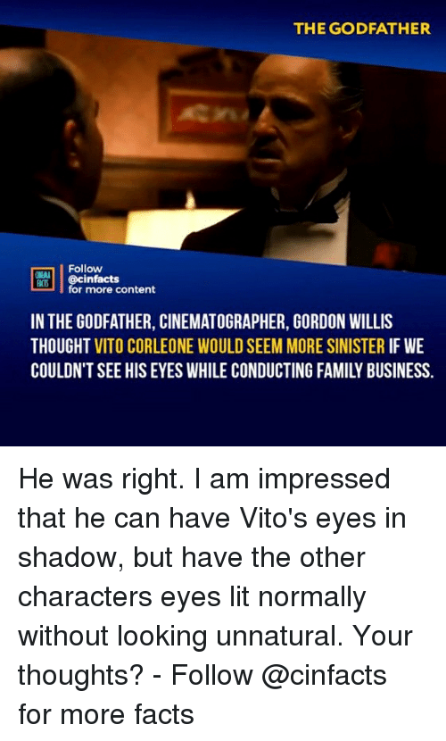 cinematographer: THE GODFATHER  Follow  cinfacts  for more content  FACTS  IN THE GODFATHER, CINEMATOGRAPHER, GORDON WILLIS  THOUGHT VITO CORLEONE WOULD SEEM MORE SINISTER IF WE  COULDN'T SEE HIS EYES WHILE CONDUCTING FAMILY BUSINESS. He was right. I am impressed that he can have Vito's eyes in shadow, but have the other characters eyes lit normally without looking unnatural. Your thoughts?⠀⠀ -⠀⠀ Follow @cinfacts for more facts