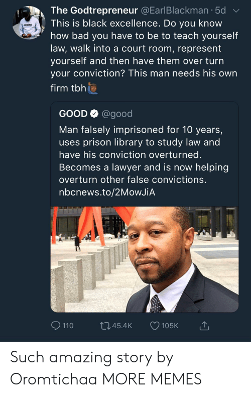 Andrew Bogut, Bad, and Dank: The Godtrepreneur @EarlBlackman.5d  This is black excellence. Do you know  how bad you have to be to teach yourself  law, walk into a court room, represent  yourself and then nave them over turn  your conviction? This man needs his own  firm tbh  GODFIDENCE  GOOD Q @good  Man falsely imprisoned for 10 years,  uses prison library to study law and  have his conviction overturned  Becomes a lawyer and is now helping  overturn other false convictions  nbcnews.to/2MoWJiA  110  045.4K 105K Such amazing story by Oromtichaa MORE MEMES