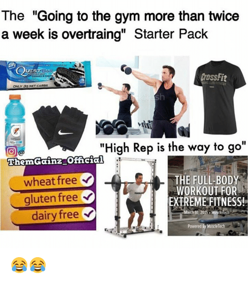 "mused: The ""Going to the gym more than twice  a week is overtraing"" Starter Pack  BAR  UES  ONLY 3g NETCAROS  ""High Rep is the way to go  EhemGainz official  THE FULL BODY  wheat free  WORKOUT FOR  gluten free  EXTREME FITNESS!  dairy free  Y  arch 10, 2015. Muse  Powered 😂😂"