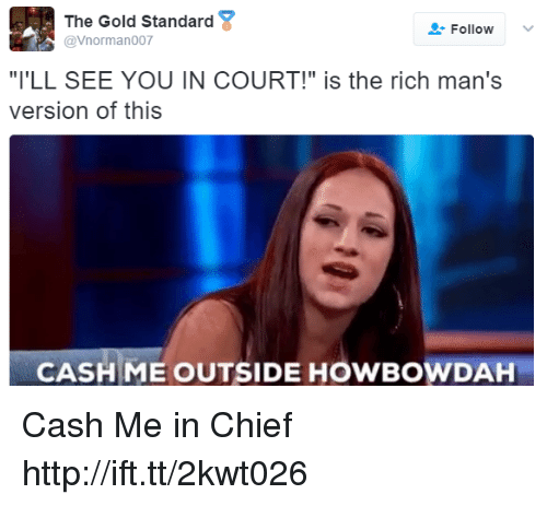 """Howbowdah: The Gold Standard  @Vnorman007  Follow  """"I'LL SEE YOU IN COURT!"""" is the rich man's  version of this  CASHME OUTSIDE HOWBOWDAH Cash Me in Chief http://ift.tt/2kwt026"""