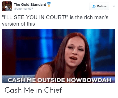 """Howbowdah: The Gold Standard  @Vnorman007  Follow  """"I'LL SEE YOU IN COURT!"""" is the rich man's  version of this  CASHME OUTSIDE HOWBOWDAH Cash Me in Chief"""