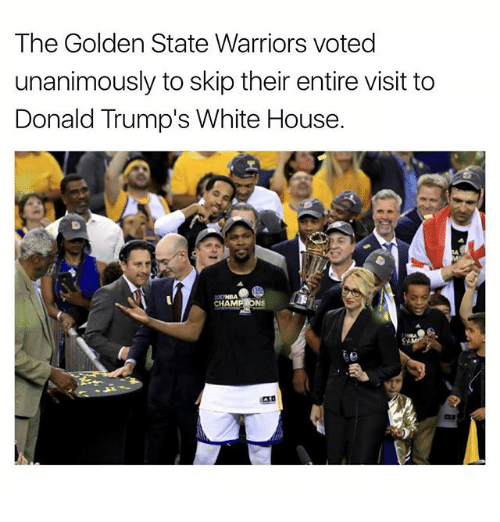 Golden State Warriors, Memes, and White House: The Golden State Warriors voted  unanimously to skip their entire visit to  Donald Trump's White House.  CHAMPIONS