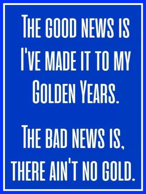 Bad, Dank, and God: THE GOOD NEWS IS  VE MADEIT TO MY  GOLDEN YEARS  THE BAD NEWS IS  THERE AIN'T NO GOD