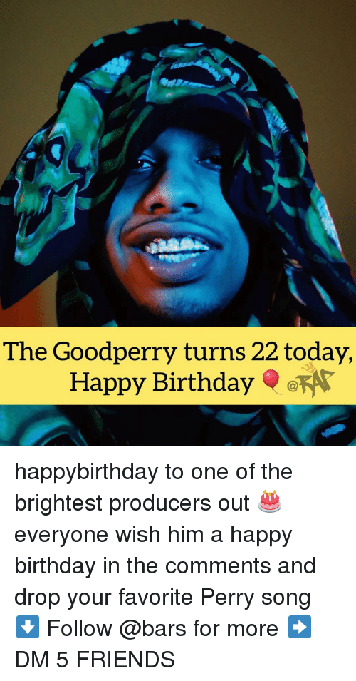 Birthday, Friends, and Memes: The Goodperry turns 22 today  Happy Birthday happybirthday to one of the brightest producers out 🎂 everyone wish him a happy birthday in the comments and drop your favorite Perry song ⬇️ Follow @bars for more ➡️ DM 5 FRIENDS