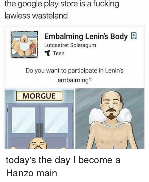 Fucking, Google, and Ironic: the google play store is a fucking  lawless wasteland  Embalming Lenin's Body  Lutcastret Soleragum  Teen  Do you want to participate in Lenin's  embalming?  MORGUE today's the day I become a Hanzo main