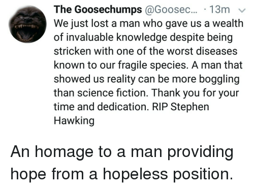 Stephen, Stephen Hawking, and The Worst: The  Goosechumps @Goosec...  We just lost a man who gave us a wealth  of invaluable knowledge despite being  stricken with one of the worst diseases  known to our fragile species. A man that  showed us reality can be more boggling  than science fiction. Thank you for your  time and dedication. RIP Stephen  Hawking <p>An homage to a man providing hope from a hopeless position.</p>
