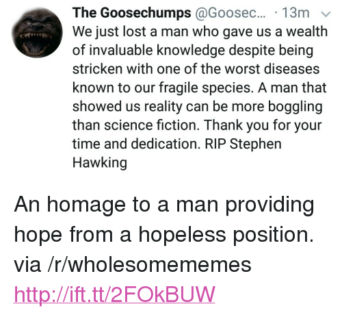 """Stephen, Stephen Hawking, and The Worst: The  Goosechumps @Goosec...  We just lost a man who gave us a wealth  of invaluable knowledge despite being  stricken with one of the worst diseases  known to our fragile species. A man that  showed us reality can be more boggling  than science fiction. Thank you for your  time and dedication. RIP Stephen  Hawking <p>An homage to a man providing hope from a hopeless position. via /r/wholesomememes <a href=""""http://ift.tt/2FOkBUW"""">http://ift.tt/2FOkBUW</a></p>"""