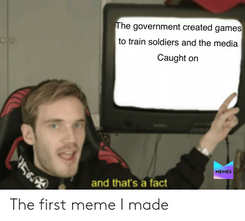 Meme, Memes, and Soldiers: The government created games  to train soldiers and the media  Caught on  MEMES  and that's a fact The first meme I made