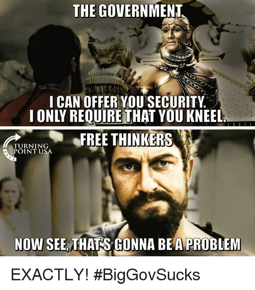 Memes, Free, and Government: THE GOVERNMENT  I CAN OFFER YOU SECURITY  I ONLY REQUIREİTHAT YOU KNEEL  FREE THINKERS  TURNING  POINT USA  NOW SEE, THATS GONNA BEA PROBLEM EXACTLY! #BigGovSucks