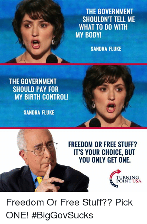 Memes, Free, and Stuff: THE GOVERNMENT  SHOULDN'T TELL ME  WHAT TO DO WITH  MY BODY!  SANDRA FLUKE  THE GOVERNMENT  SHOULD PAY FOR  MY BIRTH CONTROLI  SANDRA FLUKE  FREEDOM OR FREE STUFF?  ITS YOUR CHOICE, BUT  YOU ONLY GET ONE.  TURNING  POINT USA Freedom Or Free Stuff?? Pick ONE! #BigGovSucks