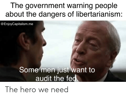 Libertarianism: The government warning people  about the dangers of libertarianism:  @EnjoyCapitalism.me  Some men just want to  audit the fed. The hero we need