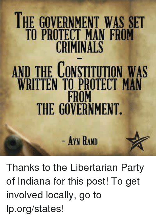 Libertarianism: THE GOVERNMENT WAS SET  TO PROTECT MAN FROM  CRIMINALS  AND THE CONSTITUTION WAS  WRITTEN TO PROTECT MAN  FROM  THE GOVERNMENT  AYN RAND Thanks to the Libertarian Party of Indiana for this post! To get involved locally, go to lp.org/states!