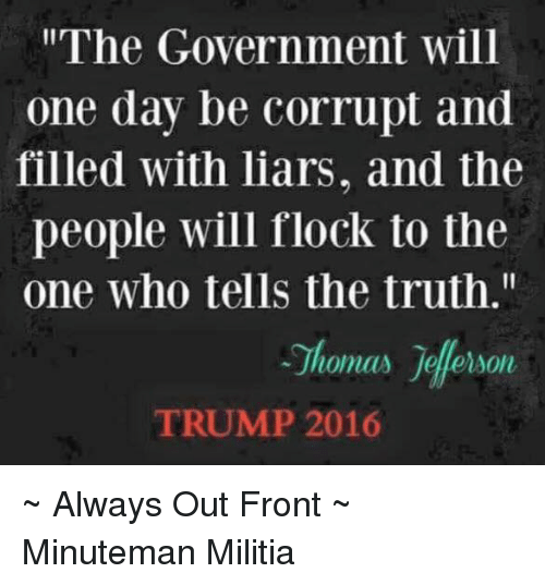 """Memes, Militia, and Corruption: """"The Government will  one day be corrupt and  filled with liars, and the  people will flock to the  one who tells the truth.""""  lomas Jalerson  TRUMP 2016 ~ Always Out Front ~ Minuteman Militia"""