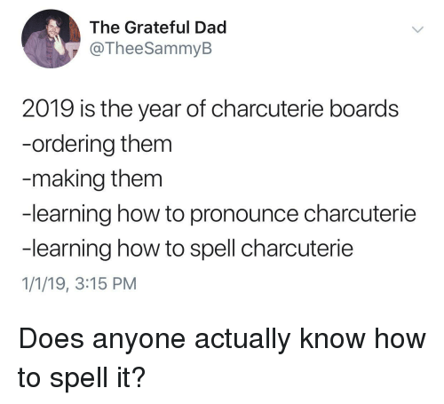 Dad, How To, and How: The Grateful Dad  @TheeSammyB  2019 is the year of charcuterie boards  -ordering them  making them  -learning how to pronounce charcuterie  -learning how to spell charcuterie  1/1/19, 3:15 PM Does anyone actually know how to spell it?