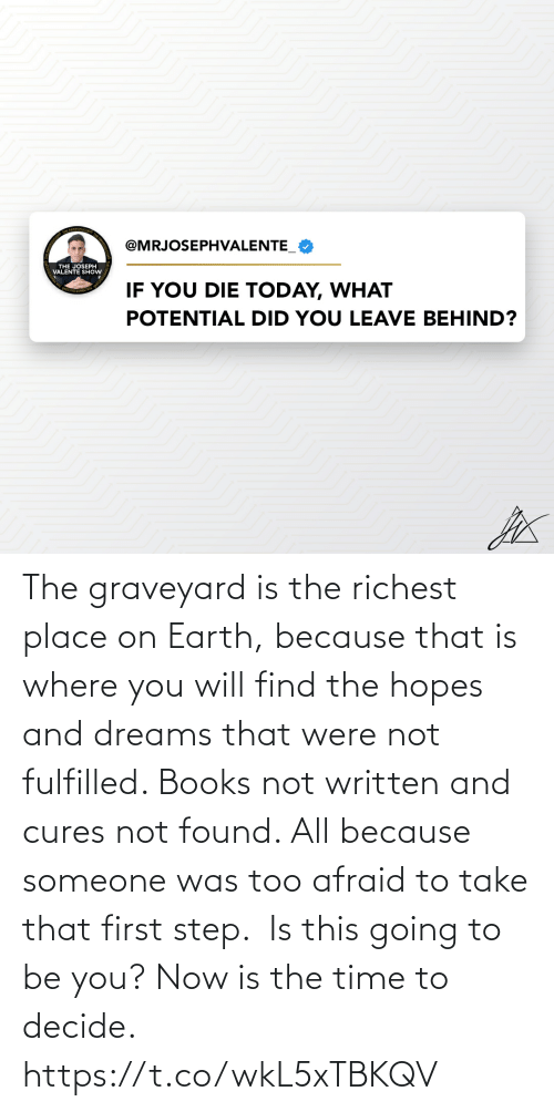 You Now: The graveyard is the richest place on Earth, because that is where you will find the hopes and dreams that were not fulfilled. Books not written and cures not found. All because someone was too afraid to take that first step.  Is this going to be you? Now is the time to decide. https://t.co/wkL5xTBKQV
