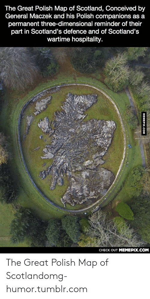 Dimensional: The Great Polish Map of Scotland, Conceived by  General Maczek and his Polish companions as a  permanent three-dimensional reminder of their  part in Scotland's defence and of Scotland's  wartime hospitality.  CHECK OUT MEMEPIX.COM  MEMEPIX.COM The Great Polish Map of Scotlandomg-humor.tumblr.com
