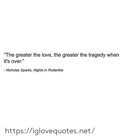 "Nicholas: ""The greater the love, the greater the tragedy when  it's over.""  -Nicholas Sparks, Nights in Rodanthe https://iglovequotes.net/"