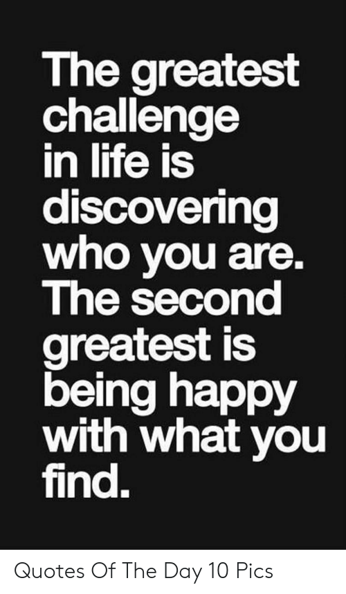 Life, Happy, and Quotes: The greatest  challenge  in life is  discovering  who you are.  The second  greatest is  being happy  with what you  find. Quotes Of The Day 10 Pics