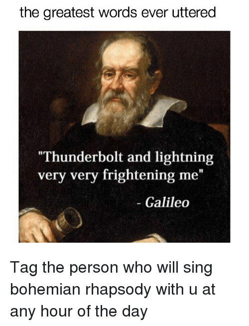 "Lightning, Rhapsody, and Relatable: the greatest words ever uttered  Thunderbolt and lightning  very very frightening me""  - Galileo Tag the person who will sing bohemian rhapsody with u at any hour of the day"