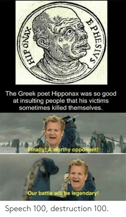 Good, Greek, and Insulting: The Greek poet Hipponax was so good  at insulting  people that his victims  sometimes killed themselves.  u/sanjeev-v  Finally! A worthy opponent!  Our battle will be legendary!  PHESIVS Speech 100, destruction 100.