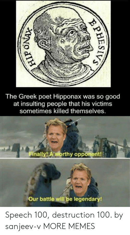 Victims: The Greek poet Hipponax was so good  at insulting  people that his victims  sometimes killed themselves.  u/sanjeev-v  Finally! A worthy opponent!  Our battle will be legendary!  PHESIVS Speech 100, destruction 100. by sanjeev-v MORE MEMES