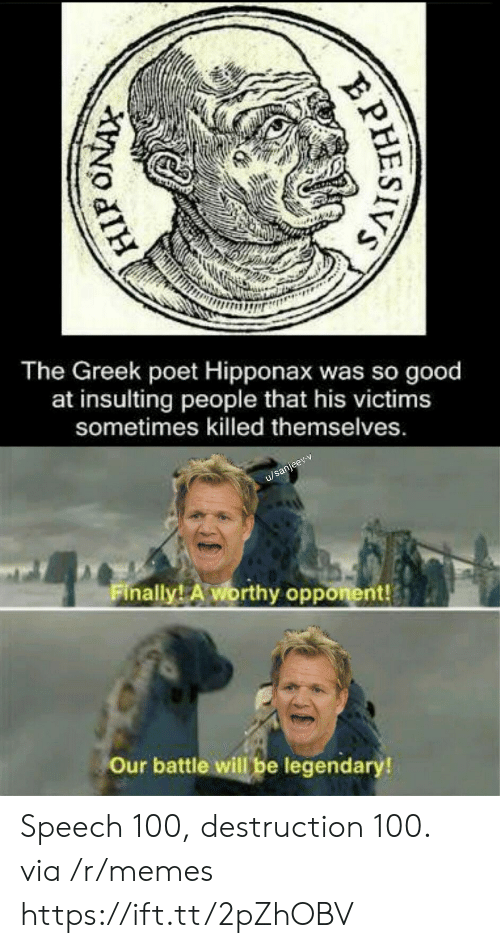Victims: The Greek poet Hipponax was so good  at insulting  people that his victims  sometimes killed themselves.  u/sanjeev-v  Finally! A worthy opponent!  Our battle will be legendary!  PHESIVS Speech 100, destruction 100. via /r/memes https://ift.tt/2pZhOBV