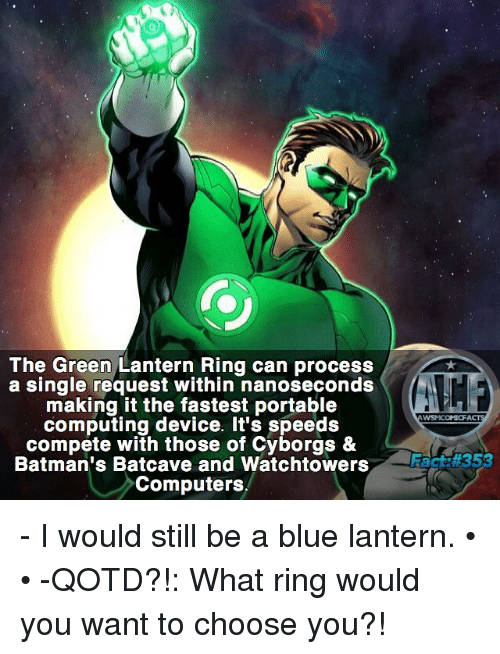 batcave: The Green Lantern Ring can process  a single request within nanoseconds  making it the fastest portable  WSMICOMICFA  computing device. It's speeds  compete with those of Cyborgs &  Batman's Batcave and Watchtowers  Facts#353  Computers - I would still be a blue lantern. • • -QOTD?!: What ring would you want to choose you?!