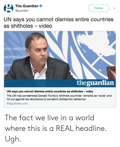 condemn: The Guardian .  @guardian  Follow  UN says you cannot dismiss entire countries  as shitholes-video  TED NATIO  ATIONS  UNIT  theguardian  UN says you cannot dismiss entire countries as shitholes -video  The UN has condemned Donald Trump's 'shithole countries' remarks as 'racist' and  hit out against his reluctance to condemn antisemitic behaviour  theguardian.com The fact we live in a world where this is a REAL headline. Ugh.