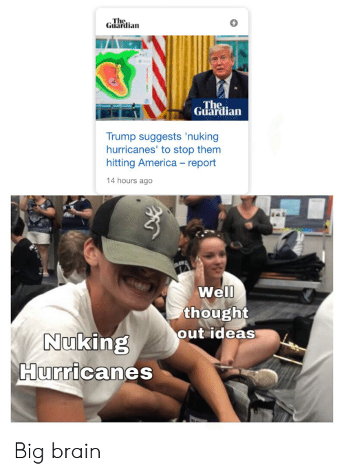 America, Brain, and Guardian: The  Guardian  The  Guardian  Trump suggests 'nuking  hurricanes' to stop them  hitting America - report  14 hours ago  Well  thought  out ideas  Nuking  Hurricanes Big brain
