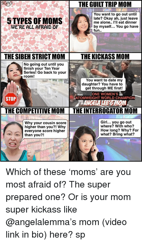 Being Alone, Memes, and Moms: THE GUILT TRIP MOM  You want to go out until  late? Okay ah, just leave  5 TYPES OF MOMS  me alone.. I'll eat dinner  WE'RE ALL AFRAID OF  by myself... You go have  fun  THE SIBEH STRICT MOM THE KICKASS MOM  No going out until you  finish your Ten Year  Series! Go back to your  room!  You want to date my  daughter? You have to  get through ME first!  ONE WOMEN'S  ATOMWEIGHT WORLD CHAMPION  STOP  THE COMPETITIVE MOM THE INTERROGATOR MOM  Girl... you go out  Why your cousin score  where? With who?  higher than you?! Why  How long? Why? For  everyone score higher  what? Bring what?  than you?! Which of these 'moms' are you most afraid of? The super prepared one? Or is your mom super kickass like @angelalemma's mom (video link in bio) here? sp