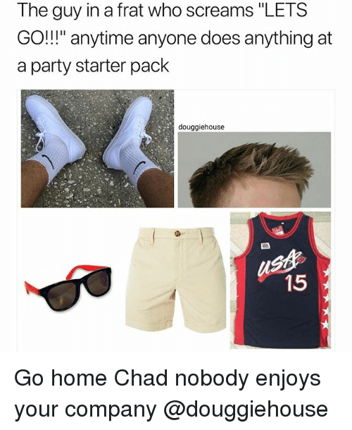 """Party, Home, and Starter Pack: The guy in a frat who screams """"LETS  GO!"""" anytime anyone does anything at  a party starter pack  douggiehouse  st  15 Go home Chad nobody enjoys your company @douggiehouse"""