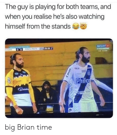 Time, Big, and Vivo: The guy is playing for both teams, and  when you realise he's also watching  himself from the stands  SPORTY  FONTE PRETA 28:30  OLM  PRMER  AD VIVO  Philco  Cristal  TAC big Brian time
