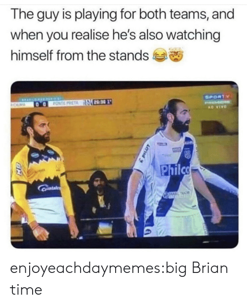 Teams: The guy is playing for both teams, and  when you realise he's also watching  himself from the stands  SPORTY  28:30  FONTE PRETA  ROLMA  PRMER  AD VIVO  Philco  Castal  TAC enjoyeachdaymemes:big Brian time
