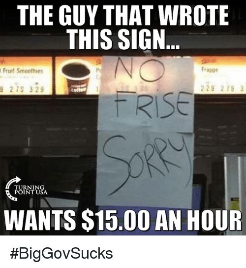 Memes, 🤖, and Fruit: THE GUY THAT WROTE  THIS SIGN  Frappe  Fruit Smoothers  229 219  9 219 329  RISE  TURNING  POINT USA.  WANTS $15.00 AN HOUR #BigGovSucks