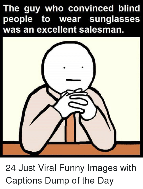 Funny, Images, and Sunglasses: The guy who convinced blind  people to wear sunglasses  was an excellent salesman. 24 Just Viral Funny Images with Captions Dump of the Day