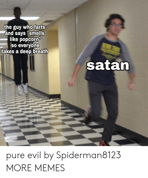 """Popcorn: the guy who farts  and says """"smells  like popcorn""""  So everyone  takes a deep breath  ST  satan pure evil by Spiderman8123 MORE MEMES"""