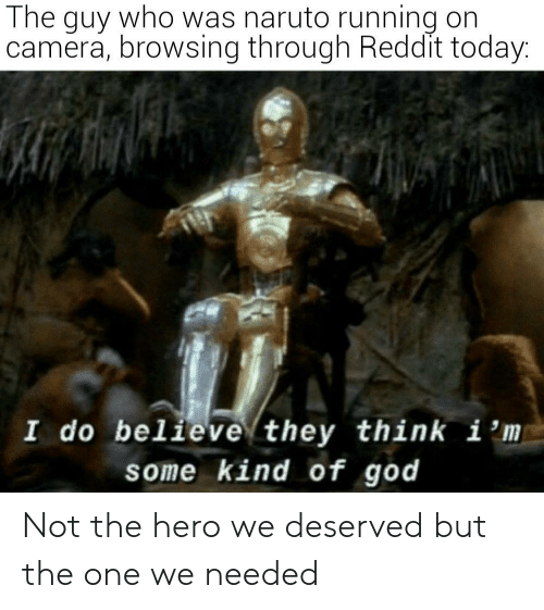 Browsing: The guy who was naruto running on  camera, browsing through Reddit today:  I do believe they think i 'm  some kind of god Not the hero we deserved but the one we needed