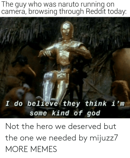 Browsing: The guy who was naruto running on  camera, browsing through Reddit today:  I do believe they think i 'm  some kind of god Not the hero we deserved but the one we needed by mijuzz7 MORE MEMES