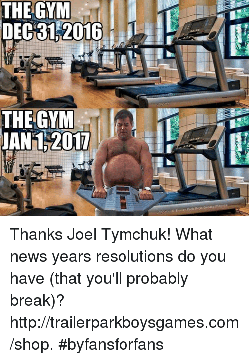 Memes, Trailer Park Boys, and Greasy: THE GYM  DEC 31 2016  THE GYM  JAN 2017  Trailer Park Boys Greasy Memes Thanks Joel Tymchuk! What news years resolutions do you have (that you'll probably break)?  http://trailerparkboysgames.com/shop. #byfansforfans
