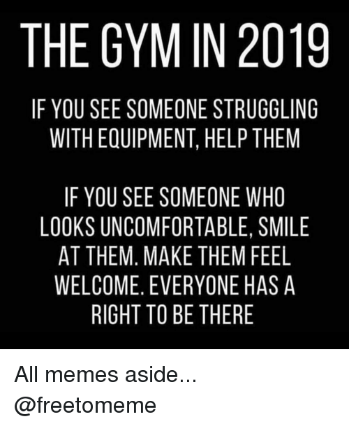 Gym, Memes, and Help: THE GYM IN 2019  IF YOU SEE SOMEONE STRUGGLING  WITH EQUIPMENT, HELP THEM  IF YOU SEE SOMEONE WHO  LOOKS UNCOMFORTABLE, SMILE  AT THEM, MAKE THEM FEEL  WELCOME, EVERYONE HAS A  RIGHT TO BE THERE All memes aside... @freetomeme