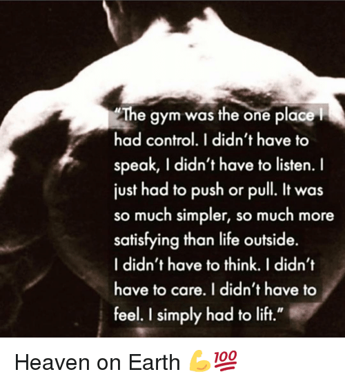 "Gym, Heaven, and Life: The gym was the one place  had control. I didn't have to  speak, I didn't have to listen. I  just had to push or pull. It was  so much simpler, so much more  satisfying than life outside.  I didn't have to think. I didn't  have to care. I didn't have to  feel. I simply had to lift."" Heaven on Earth 💪💯"