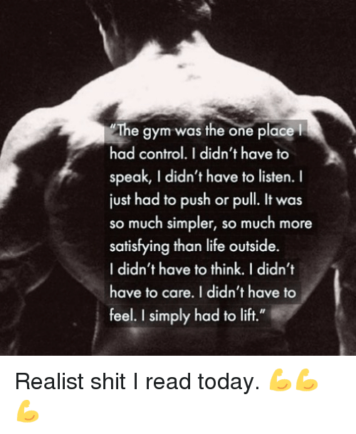 """Gym, Life, and Memes: The gym was the one place  had control.I didn't have to  speak, I didn't have to listen.  just had to push or pull. It was  so much simpler, so much more  satisfying than life outside.  I didn't have to think. I didn't  have to care. I didn't have to  feel. I simply had to lift."""" Realist shit I read today. 💪💪💪"""