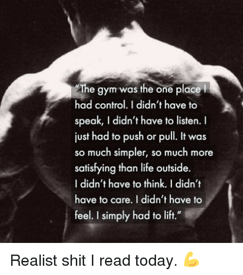 """Gym, Life, and Shit: The gym was the one placel  had control.I didn't have to  speak, I didn't have to listen. I  just had to push or pull. It was  so much simpler, so much more  satisfying than life outside.  I didn't have to think. I didn't  have to care. I didn't have to  feel. I simply had to lift."""" Realist shit I read today. 💪"""