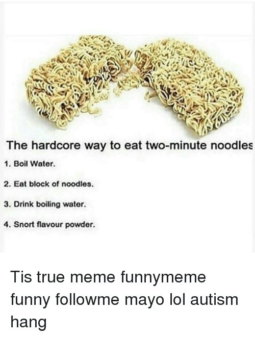noodling: The hardcore way to eat two-minute noodles  1. Boil Water.  2. Eat block of noodles.  3. Drink boiling water.  4. Snort flavour powder. Tis true meme funnymeme funny followme mayo lol autism hang